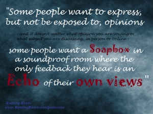 Some people want to express, but not be exposed to, opinions - and it doesn't matter what opinion you are voicing or what subject you are discussing, in person or online - some people want a soapbox in a soundproof room where the only feedback they hear is an echo of their own views. - Romany Rivers www.RomanyRivers.wordpress.com